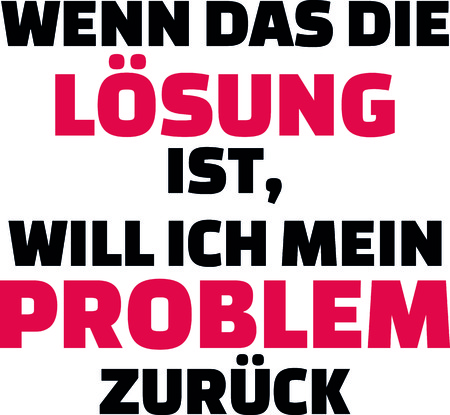 If that is the solution I want my problem back slogan in German.