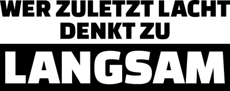 The one who laughs last thinks to slow slogan in German.