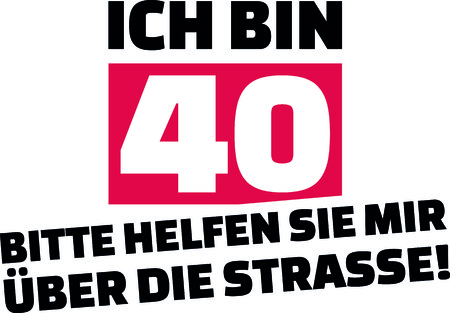 I am 40, please help me cross the street slogan for birthdays in German.