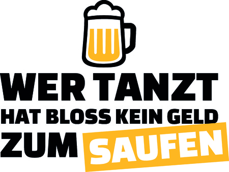 Those who dance just do not have money to drink slogan with yellow beer glass in German.