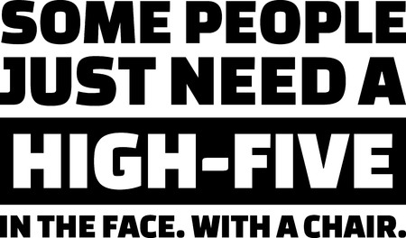 Some people just need a high-five in the face. With a chair slogan. Illustration
