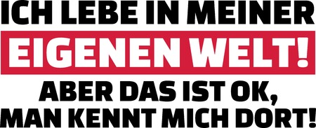 I am living in my own world but that is okay. They know me there slogan german