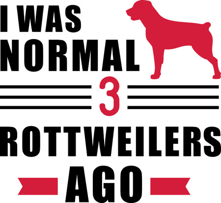 I was normal three Rottweilers ago slogan