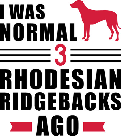 I was normal three Rhodesian Ridgebacks ago slogan