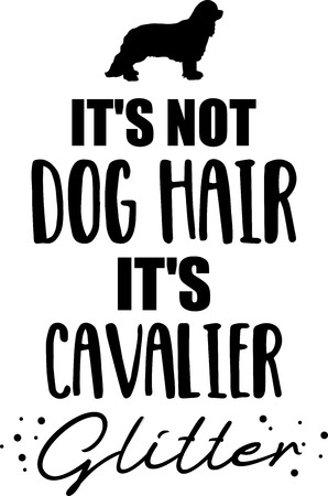 Its not dog hair, its Cavalier King Charles glitter slogan