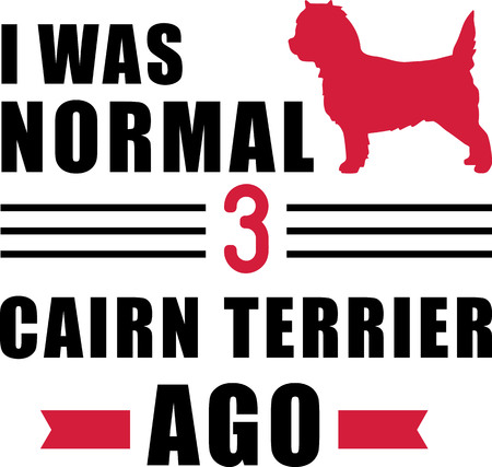 I was normal three Cairn Terriers ago slogan
