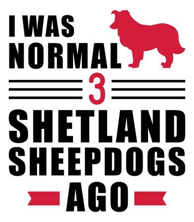 I was normal three Shetland Sheepdogs ago slogan