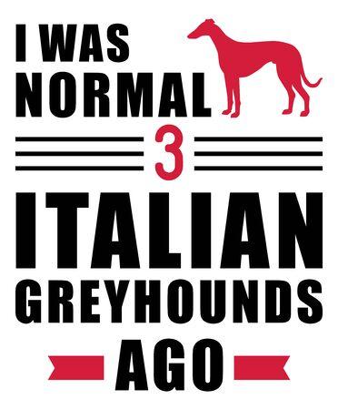 I was normal three Italian Greyhounds ago slogan