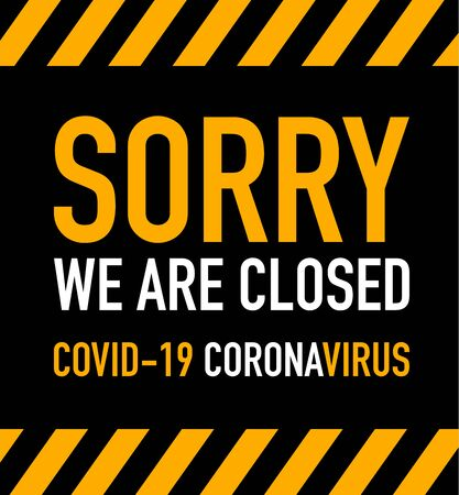 Sorry we are closed during covid-19 coronavirus. Warning sign with black and yellow stripes