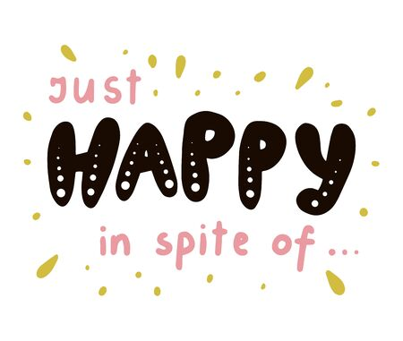 Just happy in spite of text. Brush calligraphy. Vector isolated illustration.