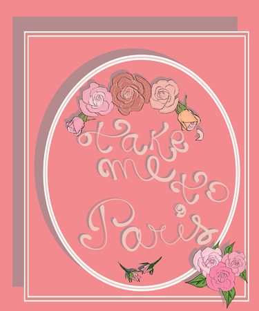 Take me to Paris. Frame with an inscription in vintage style, decorated with roses. Take me to Paris lettering. Romantic quote.T-shirt print design with slogan and flowers.