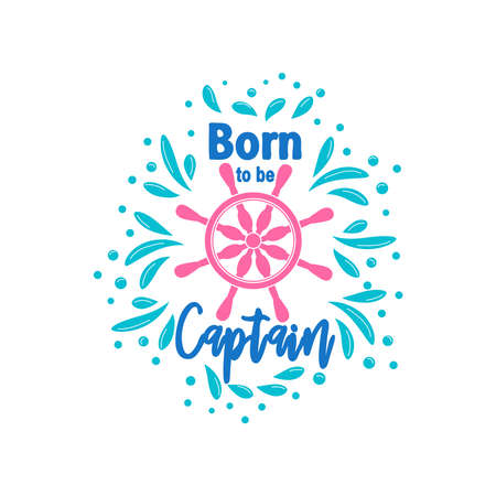 Marine quote with the helm of the ship and the text born to the captain, splashing water. Lettering for men, boys, summer inspiration
