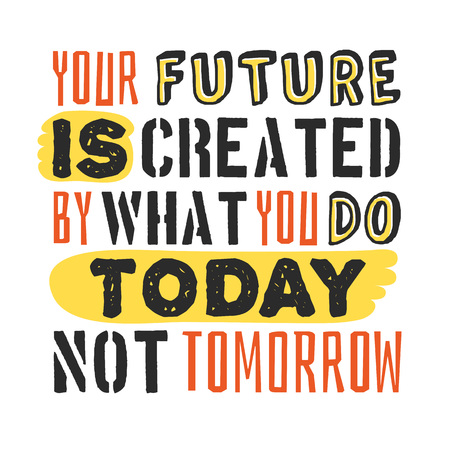 Text template for design Your future is created by what you do today, not tomorrow, Business Motivation Quote, Positive typography for poster, t-shirt or card.