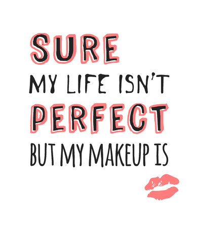Hand drawn illustration fashion quote. Creative ink art work. Actual vector makeup drawing and text about beauty, SURE, MY LIFE IS NOT PERFECT, BUT MY MAKEUP IS