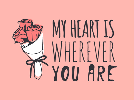 Hand drawn Fashion Illustration Romantic roses and quote. Creative ink art work. Actual vector drawing of Holiday things. Happy Valentines Day set and text MY HEART IS WHEREVER YOU ARE