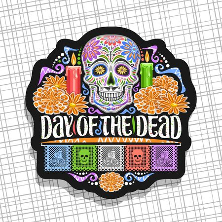 Vector emblem for Day of the Dead, black decorative label with illustration of white spooky skull, burning candles, orange flowers, colorful greeting flags, original lettering for words day of the dead.