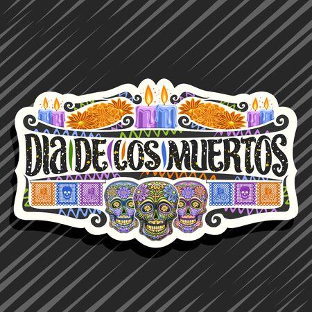 Vector logo for Dia de los Muertos, white decorative sticker with illustration of 3 creepy heads, burning candles, orange flowers, colorful greeting flags, original script for words dia de los muertos