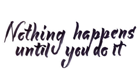 Hand drawn calligraphy by brush pen, Nothing happens until you do it, vector illustration
