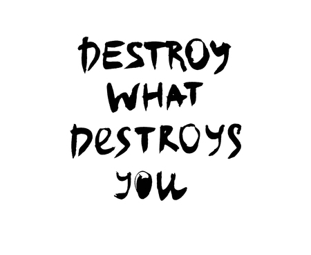 Handwritten quote. Destroy what destroys you. Black on white