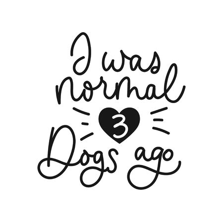 I was normal three dogs ago inspirational card design. Lettering print for people who love dogs. Vector illustration