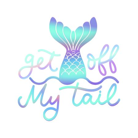 Get off my tail poster vector illustration. Quote with inspirational emphasize in colorful style with mermaid tail on white background flat style. Female t-shirt design concept Иллюстрация