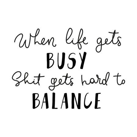 When life gets busy shit gets hard to balance lettering quote vector illustration. Template with handwritten phrase in black font for t-shirt, poster, card isolated on white background