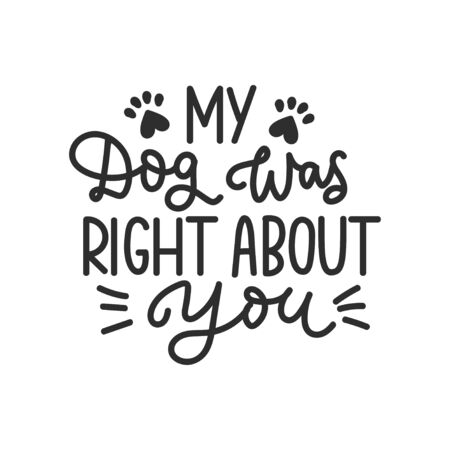 My dog was right about you, funny lettering card vector illustration. Print with calligraphic inscription and canine footprints. Phrase about pets isolated on white background