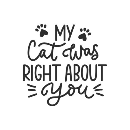 My cat was right about you funny lettering card vector illustration. Calligraphic inscription with kitten whiskers and paw footprints. Handwritten phrase about pet Vetores
