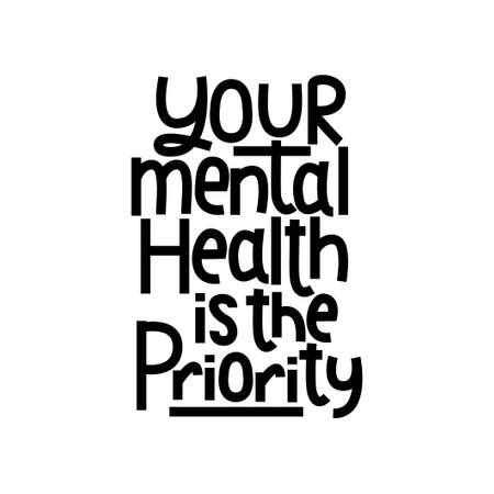 Your mental health is the priority motivational print. Mental illness treatment inspirational quote. Mental health day concept. Vector illustration.