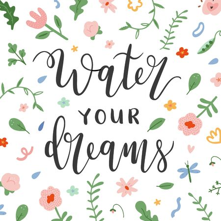 Water your dreams motivational lettering card decorated with spring flowers, inspiration quote, handwritten script calligraphy, spring pattern background, good as card, poster, print.