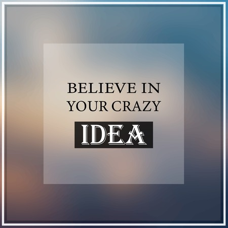 believe in your crazy idea. Inspiration and motivation quote
