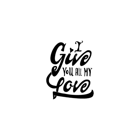 accordance: i give you all my love. -lettering text . Badge drawn by hand, using the skills of calligraphy and lettering, collected in accordance with the rules of typography. Illustration