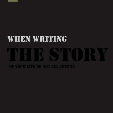anyone: When writing the story of your life do not let anyone else hold the pen.