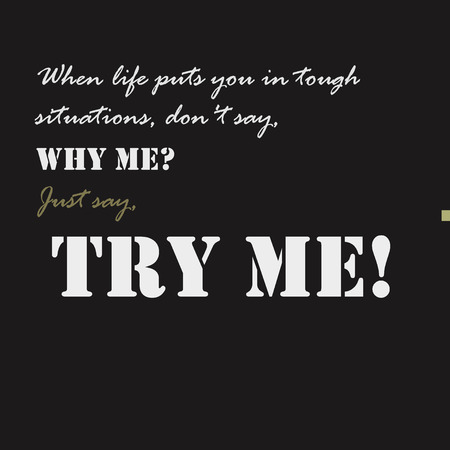 tough: When life puts you in tough situations, dont say, Why me Just say, Try me Typographical poster template. Illustration