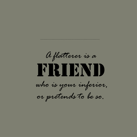 inferior: A flatterer is a friend who is your inferior, or pretends to be so. Illustration