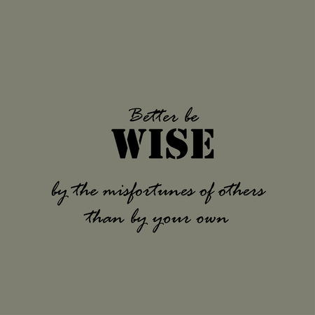 better: Better be wise by the misfortunes of others than by your own. Text lettering of an inspirational saying.