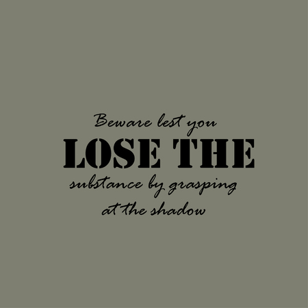 beware: Beware lest you lose the substance by grasping at the shadow. Text lettering of an inspirational saying. Illustration