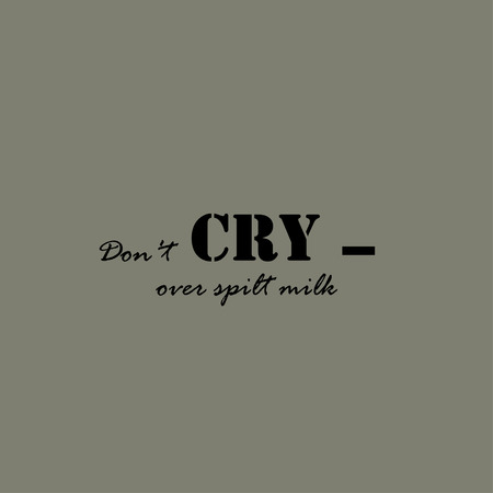 spilt: Dont cry over spilt milk. Text lettering of an inspirational saying.