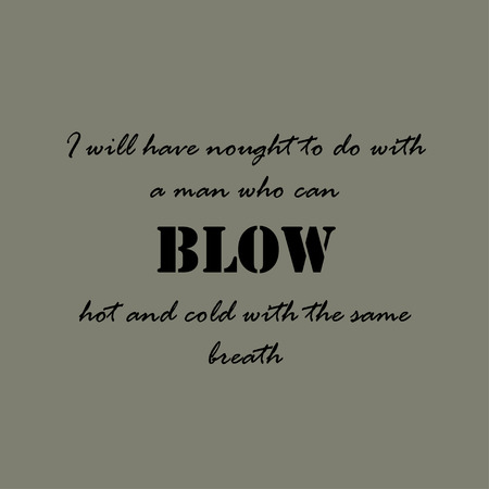 breath: Aesop quotes. I will have nought to do with a man who can blow hot and cold with the same breath.