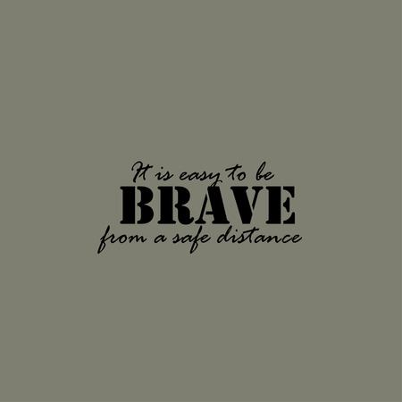 brave: It is easy to be brave from a safe distance. Text lettering of an inspirational saying.