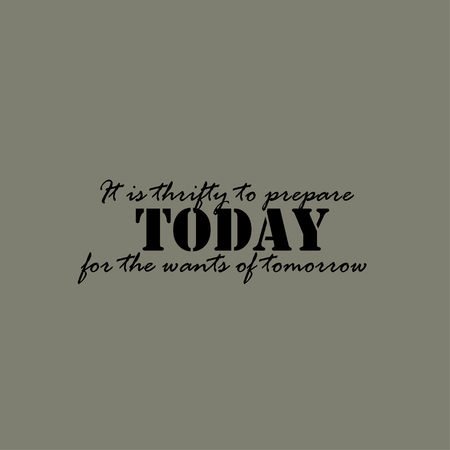 prepare: It is thrifty to prepare today for the wants of tomorrow.