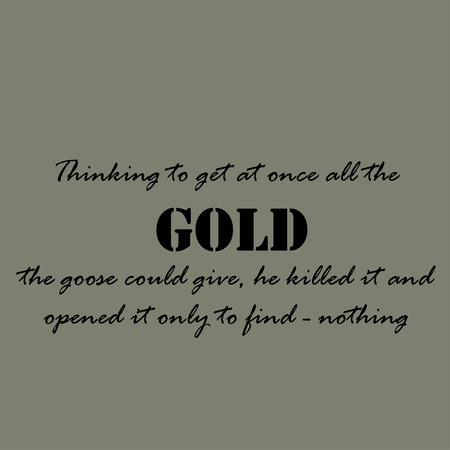 once: Thinking to get at once all the gold the goose could give, he killed it and opened it only to find - nothing.