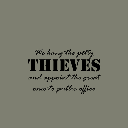 ones: We hang the petty thieves and appoint the great ones to public office.