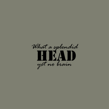 splendid: What a splendid head, yet no brain. Text lettering of an inspirational saying. Quote Typographical Poster Template.