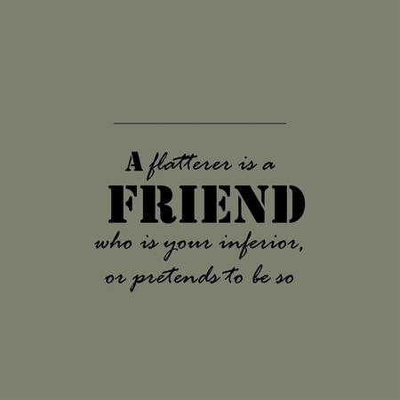 A flatterer is a friend who is your inferior, or pretends to be so.