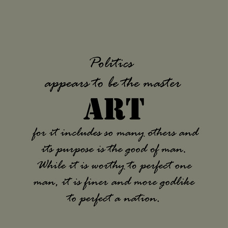 appears: Politics appears to be the master art for it includes so many others and its purpose is the good of man. While it is worthy to perfect one man, it is finer and more godlike to perfect a nation.