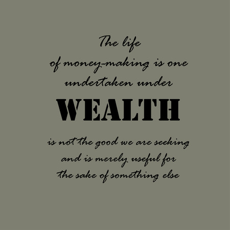 undertaken: The life of money-making is one undertaken under compulsion since wealth is not the good we are seeking and is merely useful for the sake of something else.