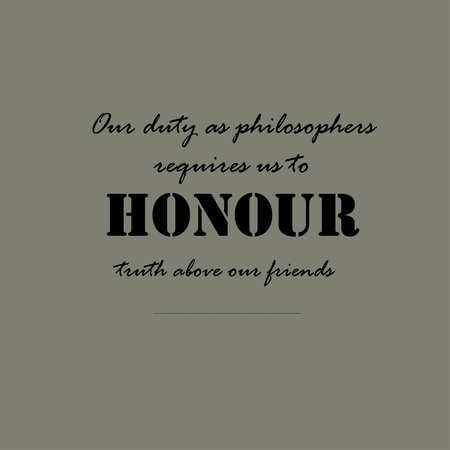 duty: Our duty as philosophers requires us to honour truth above our friends.
