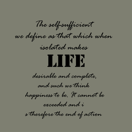 exceeded: The self-sufficient we define as that which when isolated makes life desirable and complete, and such we think happiness to be. It cannot be exceeded and is therefore the end of action