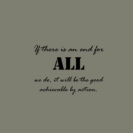 achievable: If there is an end for all we do, it will be the good achievable by action.